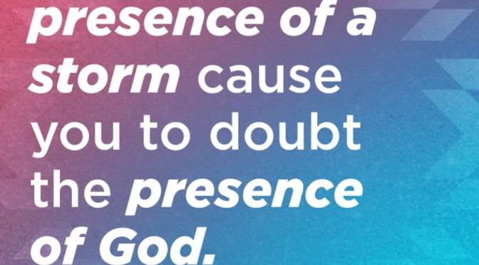 Never Let the Presence of a Storm Cause You to Doubt the Presence of God